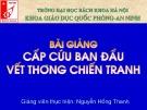 Bài giảng Giáo dục quốc phòng: Cấp cứu ban đầu vết thương chiến tranh - GV. Nguyễn Hồng Thanh