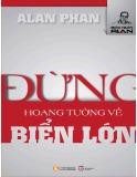 Ebook Đừng hoang tưởng về biển lớn: Phần 1 - TS. Alan Phan