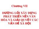 Bài giảng Đường lối cách mạng của Đảng Cộng sản Việt Nam: Chương 7 - Đường lối xây dựng phát triển nền văn hóa và giải quyết các vấn đề xã hội
