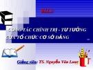 Bài giảng Bài 5: Công tác chính trị - tư tưởng của tổ chức cơ sở Đảng - TS. Nguyễn Văn Long
