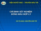 Bài giảng Chỉ định xét nghiệm đông máu hợp lý - GS.TS.AHLĐ. Nguyễn Anh Trí