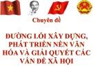 Bài giảng Đường lối cách mạng Đảng Cộng sản Việt Nam - Chuyên đề 4: Đường lối xây dựng, phát triển nền văn hóa và giải quyết các vấn đề xã hội