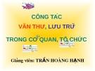 Bài giảng Công tác văn thư, lưu trữ trong cơ quan, tổ chức - Trần Hoàng Hạnh