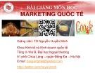Bài giảng môn học Marketing quốc tế: Chương 5, 6, 7, 8 – TS. Nguyễn Huyền Minh