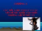 Bài giảng Tập huấn Tư vấn học đường: Chương 3 - Các rối loạn tâm lý và các vấn đề sức khỏe tâm thần thường gặp ở trẻ VTN (Phần 1)