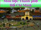 Bài giảng môn Thành phố Hồ Chí Minh học: Bài Lịch sử Sài Gòn - Thành phố Hồ Chí Minh - Thạch Kim Hiếu
