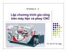 Bài giảng Chương 3,4: Lập chương trình gia công trên máy tiện và phay CNC - TS. Hồ Thị Thu Nga