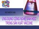 Bài thuyết trình Ứng dụng công nghệ sinh học trong sản xuất vaccine