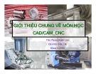 Bài giảng: Giới thiệu chung về môn học CAD/CAM_CNC - Ths. Phùng Xuân Lan