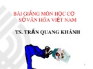 Bài giảng môn học Cơ sở văn hóa Việt Nam – TS. Trần Quang Khánh
