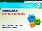 Bài giảng Chuyên đề 6: Cấu trúc thị trường - PGS.TS Đỗ Phú Trần Tình