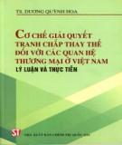 Ebook Cơ chế giải quyết tranh chấp thay thế đối với các quan hệ thương mại ở Việt Nam – Lý luận và thực tiễn: Phần 1