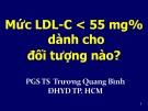 Bài giảng Mức LDL-C < 55 mg% dành cho đối tượng nào - PGS.TS. Trương Quang Bình