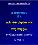 Bài giảng Hình học 12 - Tiết 33: Vectơ và các phép toán vectơ trong không gian