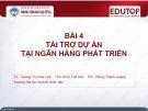 Bài giảng Ngân hàng phát triển - Bài 4: Tài trợ dự án tại ngân hàng phát triển (TS. Trương Thị Hoài Linh)
