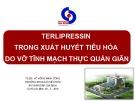 Bài giảng Terlipressin trong xuất huyết tiêu hóa do vỡ tĩnh mạch thực quản giãn - TS.BS. Võ Hồng Minh Công
