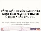 Bài giảng Đánh giá thuyên tắc huyết khối tĩnh mạch (TT HKTM) ở bệnh nhân ung thư - BS. Nguyễn Anh Quân