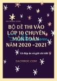 Bộ đề thi vào lớp 10 chuyên môn Toán năm 2020-2021 (Có đáp án và giải chi tiết)