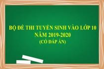 Bộ đề thi tuyển sinh vào lớp 10 năm 2019-2020 có đáp án
