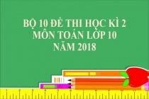 Bộ 10 đề thi học kì 2 môn Toán lớp 10 năm 2018