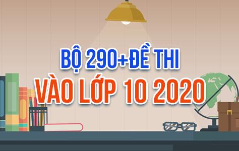 EXAM.04: Bộ 290+ Đề Thi Vào Lớp 10 Năm 2020